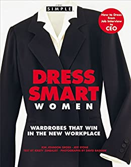Chic Simple Dress Smart Women: Wardrobes That Win in the New Workplace by [Gross, Kim Johnson, Stone, Jeff]