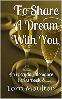 To Share A Dream With You: An Everyday Romance Series Book 2 by [Moulton, Lorri]
