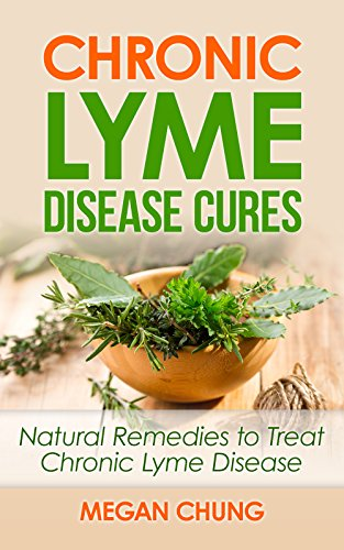 Chronic Lyme Disease Cures: Natural Remedies to Treat Chronic Lyme Disease  (100% Safe & Effective!)