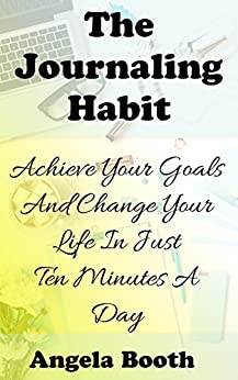 The Journaling Habit: Achieve Your Goals And Change Your Life In Just Ten Minutes A Day by [Booth, Angela]