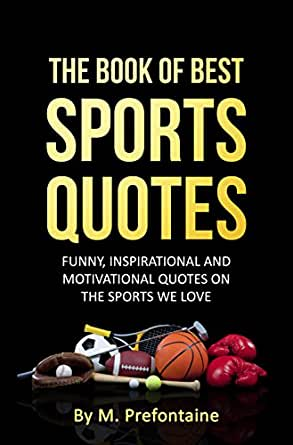The Book Of Best Sports Quotes Funny Inspirational And Motivational Quotes On The Sports We Love
