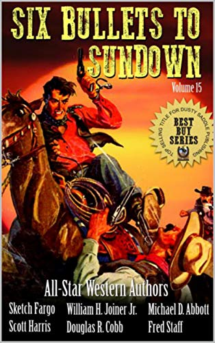 Six Bullets To Sundown: A Western Collection: Volume 15 (The Six Bullets to Sundown Western ()