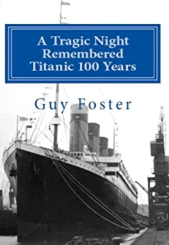 A Tragic Night Remembered - Titanic 100 Years - April 15, 1912 to April 15, 2012 by [Foster, Guy]