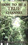 How to Be a True Channel, J. Donald Walters, 091612441X