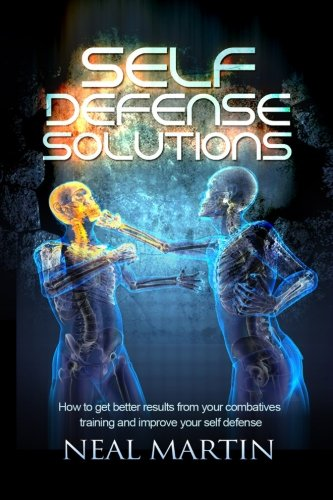 Self Defense Solutions How To Get Better Results From Your Combatives Training And Improve Your Self Defense [Martin, Neal] (Tapa Blanda)