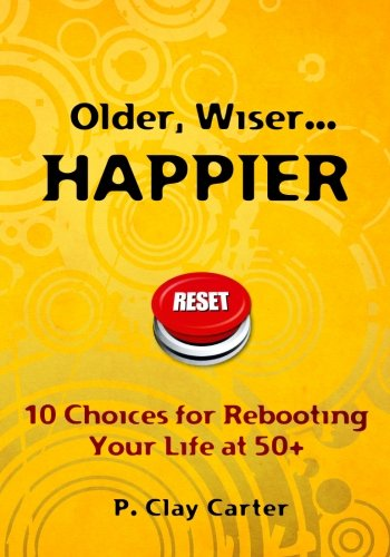 Older, Wiser ... HAPPIER: 10 Choices for Rebooting Your Life at 50+ pdf