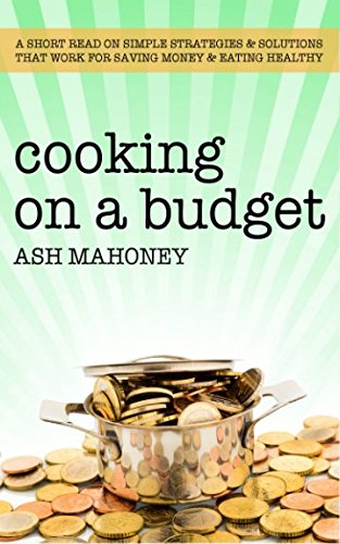 Cooking on a Budget: A Short Read on Simple Strategies & Solutions that Work for Saving Money & Eating Healthy by Ash Mahoney