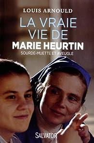 La vraie vie de Marie Heurtin. Sourde-muette et aveugle par Louis Arnould
