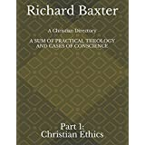 A Christian Directory, A SUM OF PRACTICAL THEOLOGY AND CASES OF CONSCIENCE: Part 1: Christian Ethics