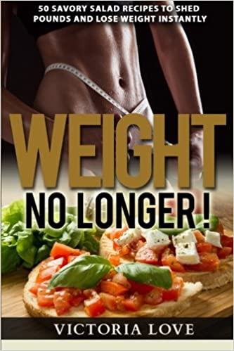 Weight No Longer!: 50 Savory Salad Recipes To Shed Pounds and Lose Weight Instantly