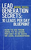 Lead Generation Secrets: Your 10 Leads A Day Blueprint: How To Go From Zero To 10 Leads A Day in 30 Days Guaranteed