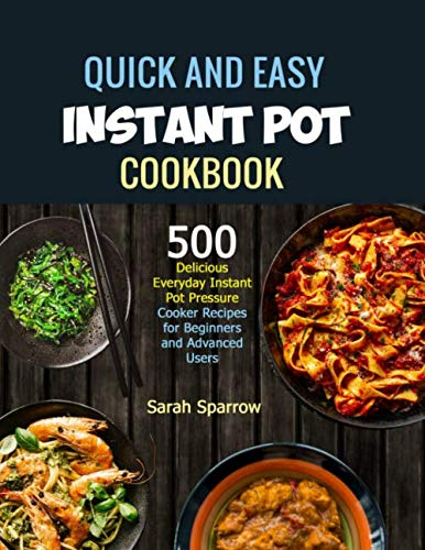 Instant Pot Cookbook: Quick and Easy 500 Delicious Everyday Instant Pot Pressure Cooker Recipes for Beginners and Advanced Users by Sarah Sparrow
