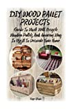 img - for DIY Wood Pallet Projects: Guide To Work With Recycled Wooden Pallets And Amazing Way To Use It To Decorate Your Home: (Household Hacks, DIY Projects, ... crafts, recycle reuse renew) (Volume 1) book / textbook / text book