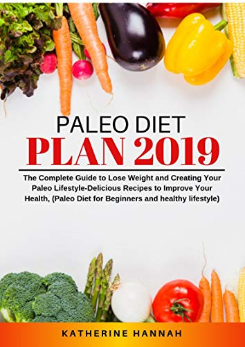 Paleo Diet Plan 2019 The Complete Guide To Lose Weight And Creating Your Paleo Lifestyle Delicious Recipes To Improve Your Health Paleo Diet For