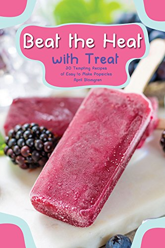 (Beat the Heat with Treat: 30 Tempting Recipes of Easy to Make Popsicles)