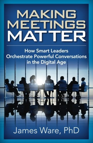 Making Meetings Matter: How Smart Leaders Orchestrate Powerful Conversations in the Digital Age