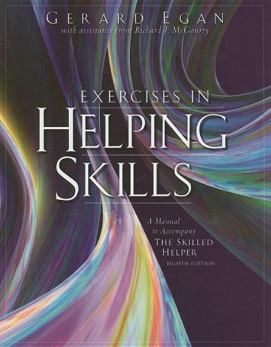 Exercises in Helping Skills for Egans The Skilled Helper: A Problem-Management and Opportunity Development Approach to Helping, 8th