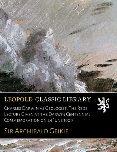 Download Charles Darwin as Geologist. The Rede Lecture Given at the Darwin Centennial Commemoration on 24 June 1909 PDF