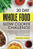 Product picture for 30 Day Whole Food Slow Cooker Challenge: 101 Irresistible Whole Food Slow Cooker Recipes That Will Help You Lose Weight, Prevent Disease, and Make You Feel Better Than Ever Before by Vanessa Olsen