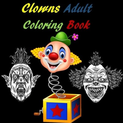 Clowns Adult Coloring Book: It, Stephen Kings It, Scary Clowns, Happy Clowns, Creepy Clowns, Sad Clowns, Halloween, Circus, Costume, Scary, Nightmare, Relaxation, Stress -