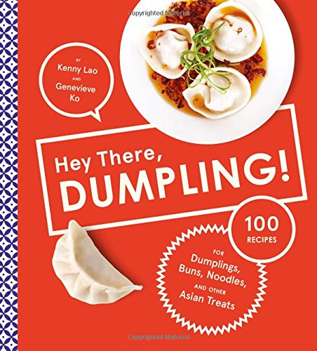 Hey There, Dumpling!: 100 Recipes for Dumplings, Buns, Noodles, and Other Asian Treats by Kenny Lao