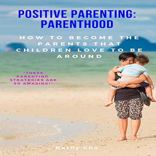 Pdf Parenting Positive Parenting: Parenthood: How to Become the Parents That Children Love to Be Around (Proven Parenting Styles, Tips, Love, and Logic, Book 1)