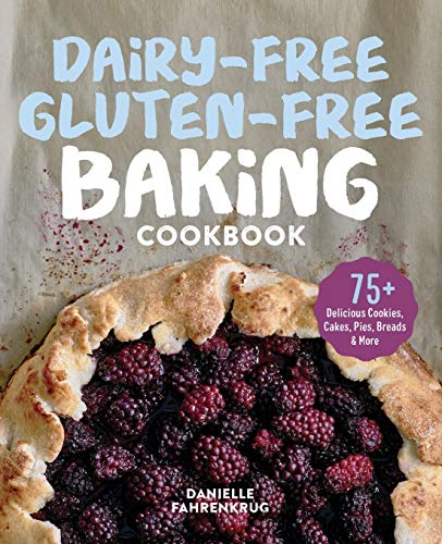 Dairy-Free Gluten-Free Baking Cookbook: 75+ Delicious Cookies, Cakes, Pies, Breads & More