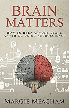 Brain Matters: How to help anyone learn anything using neuroscience by [Meacham, Margie]