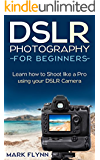 DSLR Photography: for Beginners: Learn how to shoot like a pro using your DSLR camera