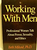 Working with Men : Professional Women's Stories of Power, Sexuality and Ethics, Milwid, Beth, 0941831493