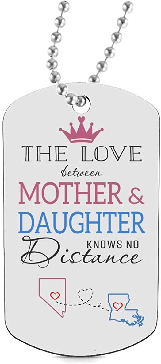 Funny Dog Tags for Daughter Keychain HusbandAndWife Best Gifts for Mom Dog Tag Necklaces Jewelry Two State Nevada NV Louisiana LA The Love Between Mother /& Daughter Knows No Distance