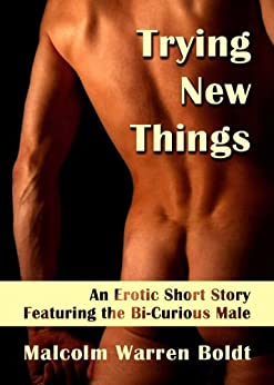 Trying New Things: An Erotic Short Story Featuring the Bi-Curious Male (Curious Short Fiction: Erotic Adventures Featuring the Bi-Curious Male) by [Boldt, Malcolm]