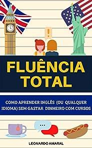 Fluência Total: Como Aprender Inglês (ou Qualquer Idioma) Sem Gastar Dinheiro Com Cursos