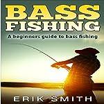 Bass Fishing: A Beginners Guide to Bass Fishing | Erik Smith