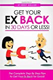 Get Your Ex BACK in 30 Days or Less! The Complete Step By Step Plan to Get Your Ex Back for Good