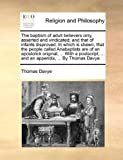 The Baptism of Adult Believers Only, Asserted and Vindicated; and That of Infants Disproved in Which Is Shewn, That the People Called Anabaptists Are, Thomas Davye, 1140939742