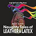 Naughty Tales of Leather & Latex: Laugh out Loud Lesbian Humor Audiobook by Roxy Katt Narrated by Sierra Kline