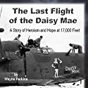 The Last Flight of the Daisy Mae: A Story of Heroism and Hope at 17,000 Feet Audiobook by Wayne F Perkins Narrated by Wayne F Perkins