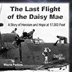 The Last Flight of the Daisy Mae: A Story of Heroism and Hope at 17,000 Feet | Wayne F Perkins