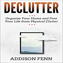 Declutter: Organize Your Home and Free Your Life from Physical Clutter Audiobook by Addison Fenn Narrated by Benjamin McLean