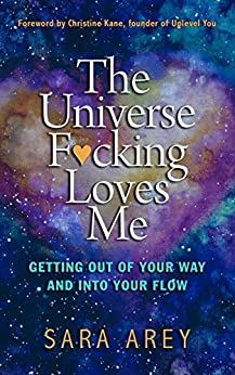 The Universe F*cking Loves Me: Getting Out of Your Way and Into Your Flow by [Arey, Sara]