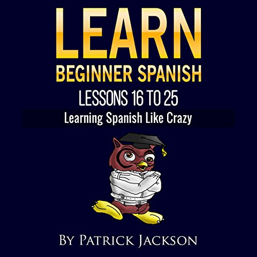 Learn Beginner Spanish - Lessons 16 to 25: From the Original or Classic Version of Learning Spanish like Crazy