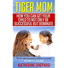 Tiger Mom: How You Can Get Your Child To Not Only Be Successful But Dominate