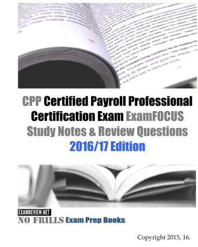 CPP Certified Payroll Professional Certification Exam ExamFOCUS Study Notes & Review Questions 2016/17 Edition