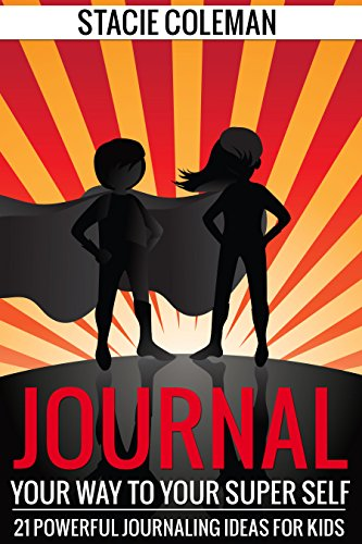 Journal Your Way To Your Super Self: 21 Powerful Journaling Ideas for Kids