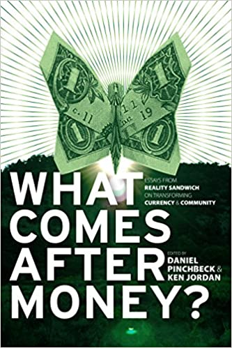 what comes after money essays from reality sandwich on  what comes after money essays from reality sandwich on transforming currency and community daniel pinchbeck ken charles eisenstein