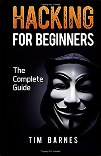 Hacking for Beginners: The Complete Guide: Tim Barnes