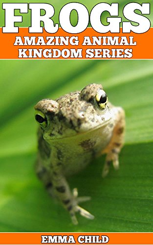 FROGS: Fun Facts and Amazing Photos of Animals in Nature (Amazing Animal Kingdom Book 18) by [Child, Emma]