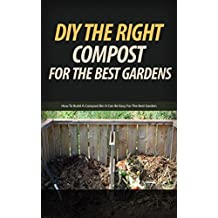 DIY the Right Compost for the Best Gardens: How to Build a Compost Bin It Can Be Easy for the Best Garden