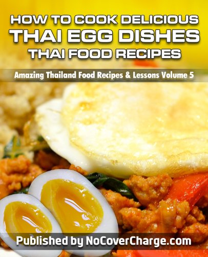 How to Cook Delicious Thai Egg Dishes Thai Food Recipes (Amazing Thailand Food Recipes & Lessons Book 5)